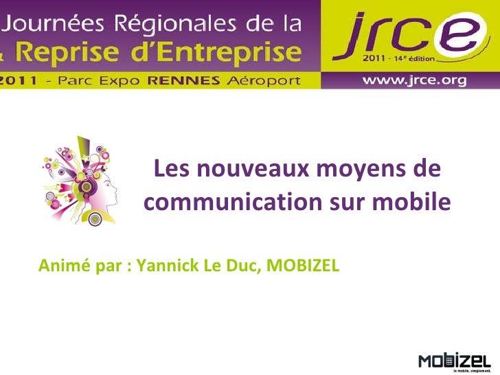 Les nouveaux moyens de communication sur mobile Animé par : Yannick Le Duc, MOBIZEL