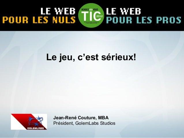 Le jeu, c'est sérieux! Jean-René Couture, MBA Président, GolemLabs Studios