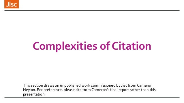 Complexities of Citation This section draws on unpublished work commissioned by Jisc from Cameron Neylon. For preference, ...