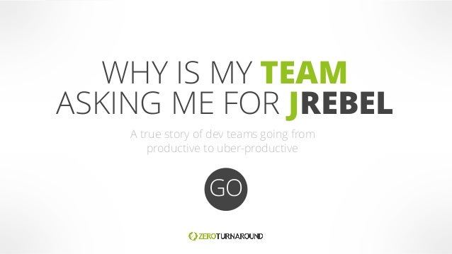 WHY IS MY TEAM ASKING ME FOR JREBEL GO A true story of dev teams going from productive to uber-productive