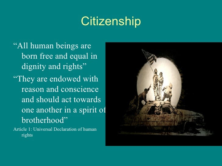 "Citizenship <ul><li>"" All human beings are born free and equal in dignity and rights"" </li></ul><ul><li>"" They are endowed..."