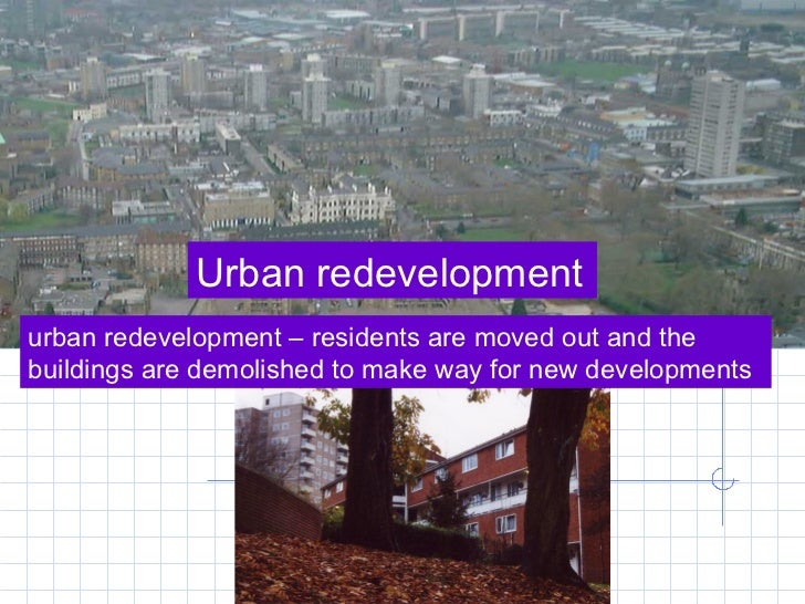 Urban redevelopment urban redevelopment – residents are moved out and the buildings are demolished to make way for new dev...
