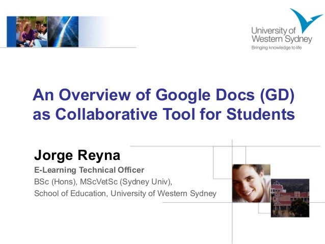 An Overview of Google Docs (GD) as Collaborative Tool for Students Jorge Reyna E-Learning Technical Officer BSc (Hons), MS...