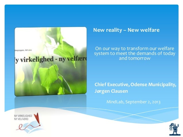 Chief Executive, Odense Municipality, Jørgen Clausen New reality – New welfare On our way to transform our welfare system ...