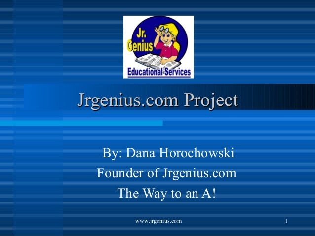 www.jrgenius.com 1 Jrgenius.com ProjectJrgenius.com Project By: Dana Horochowski Founder of Jrgenius.com The Way to an A!
