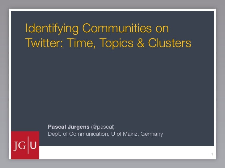 Identifying Communities onTwitter: Time, Topics & Clusters    Pascal Jürgens (@pascal)    Dept. of Communication, U of Mai...