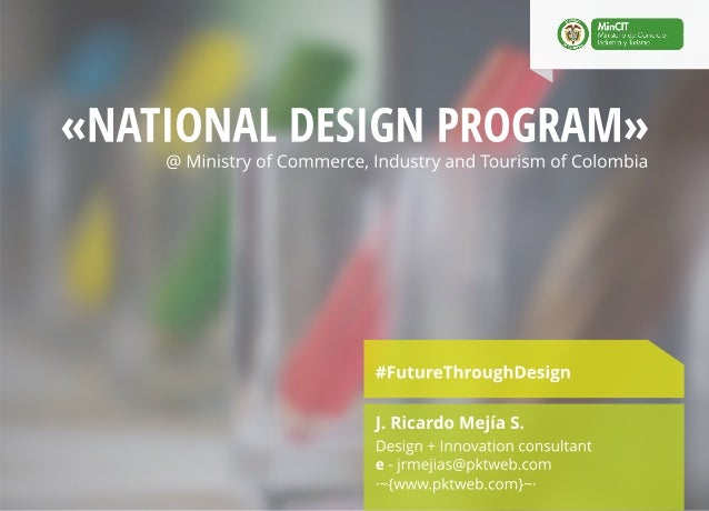 «NATIONAL ESIGN   i  @ Ministry of Commerce,  Industry and Tourism of Colombia  #FutureThrough Design  J.  Ricardo Mejia S...