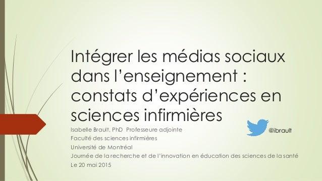 Intégrer les médias sociaux dans l'enseignement : constats d'expériences en sciences infirmières Isabelle Brault, PhD Prof...