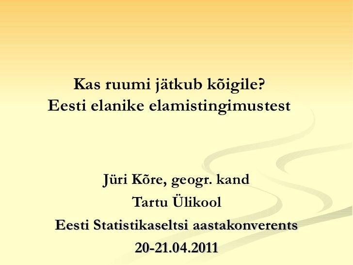 Jüri Kõre, geogr. kand Tartu Ülikool Eesti Statistikaseltsi aastakonverents 20-21.04.2011 Kas ruumi jätkub kõigile?  Eesti...