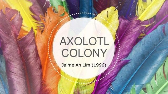 AXOLOTL COLONY Jaime An Lim (1996)