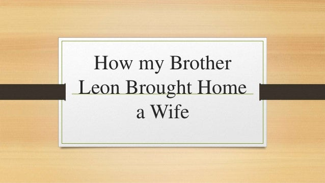 how my brother leon brought home a wife long summary The theme of 'how my brother leon brought home a wife' is that one must preserve, even through certain sacrifices, in order to reach one's goal.