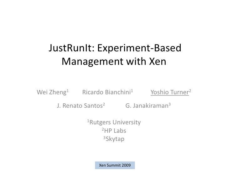 JustRunIt: Experiment-Based       Management with Xen  Wei Zheng1    Ricardo Bianchini1        Yoshio Turner2       J. Ren...