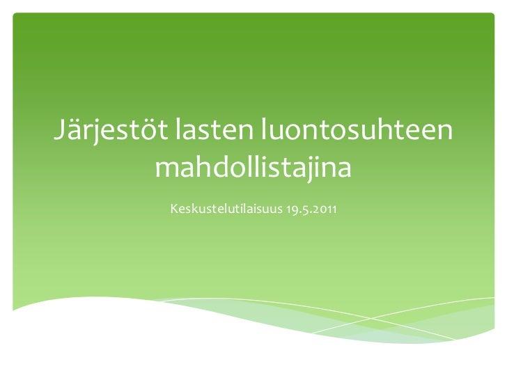 Järjestöt lasten luontosuhteen mahdollistajina<br />Keskustelutilaisuus 19.5.2011<br />