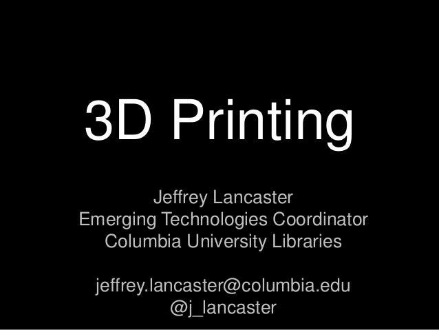 3D Printing Jeffrey Lancaster Emerging Technologies Coordinator Columbia University Libraries jeffrey.lancaster@columbia.e...
