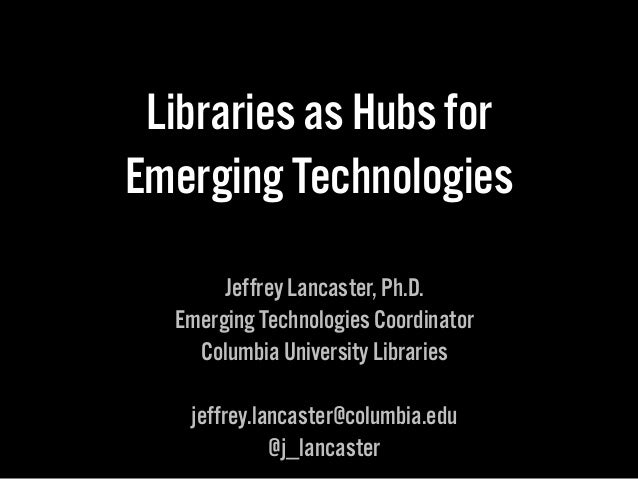Libraries as Hubs for  Emerging Technologies  Jeffrey Lancaster, Ph.D.  Emerging Technologies Coordinator  Columbia Univer...