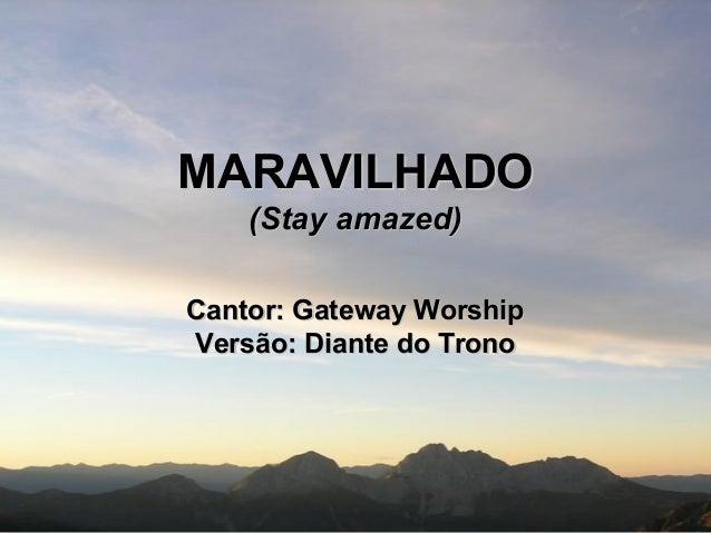 MARAVILHADOMARAVILHADO (Stay amazed)(Stay amazed) Cantor: Gateway WorshipCantor: Gateway Worship Versão: Diante do TronoVe...