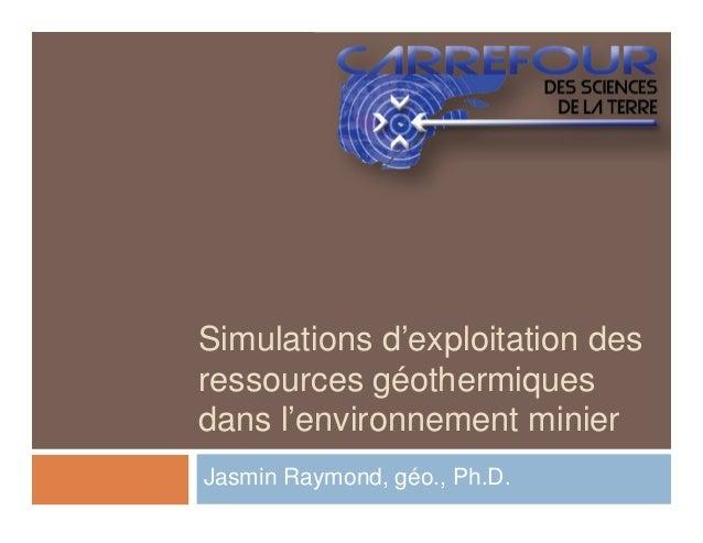 Simulations d'exploitation desressources géothermiquesdans l'environnement minierJasmin Raymond, géo., Ph.D.