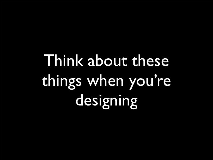 Think about these things when you're      designing