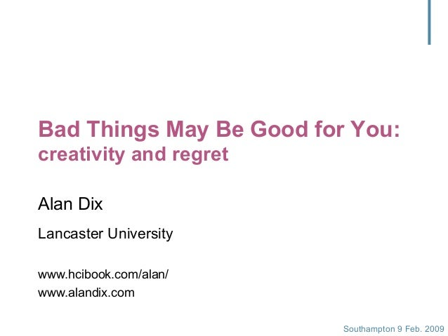 Southampton 9 Feb. 2009 Bad Things May Be Good for You: creativity and regret Alan Dix Lancaster University www.hcibook.co...