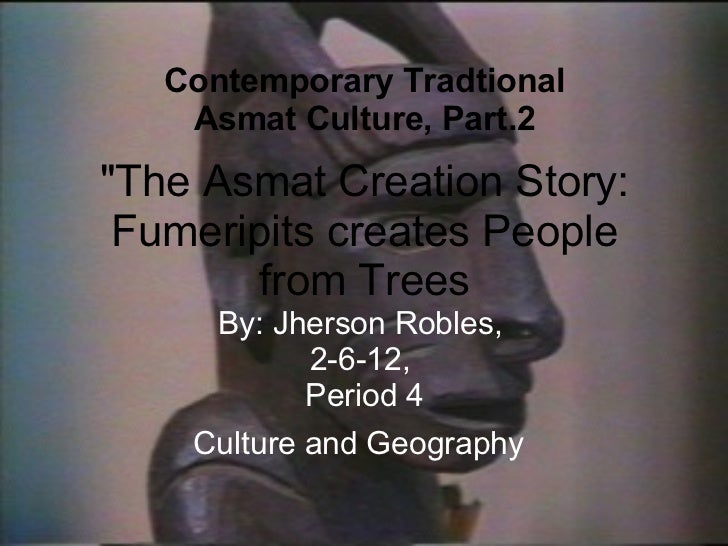 """The Asmat Creation Story: Fumeripits creates People from Trees By: Jherson Robles,  2-6-12,  Period 4 Culture and Ge..."