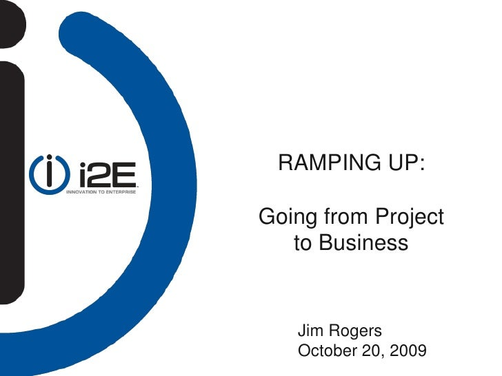 RAMPING UP:  Going from Project    to Business      Jim Rogers    October 20, 2009