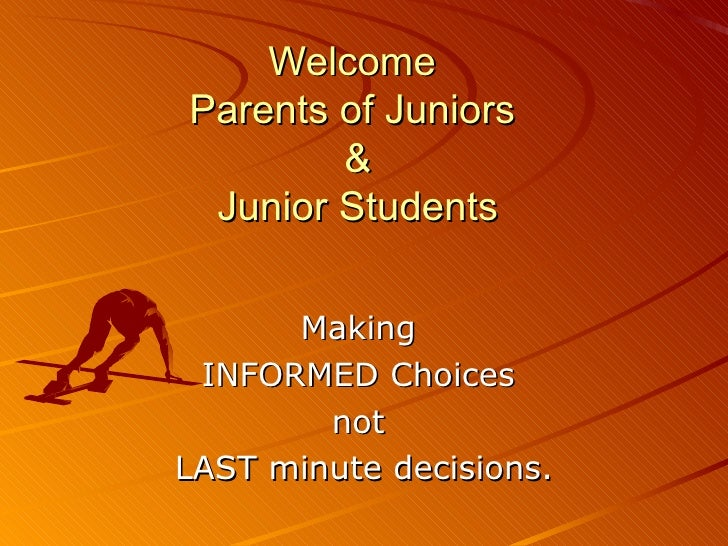 Welcome  Parents of Juniors  & Junior Students Making  INFORMED Choices  not  LAST minute decisions.