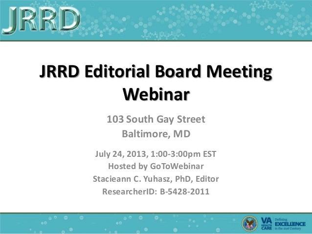 JRRD Editorial Board Meeting Webinar 103 South Gay Street Baltimore, MD July 24, 2013, 1:00-3:00pm EST Hosted by GoToWebin...