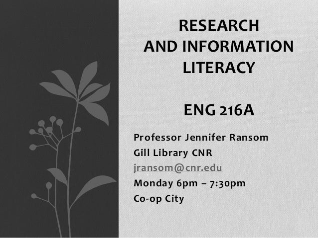 RESEARCH AND INFORMATION LITERACY ENG 216A Professor Jennifer Ransom Gill Library CNR jransom@cnr.edu Monday 6pm – 7:30pm ...
