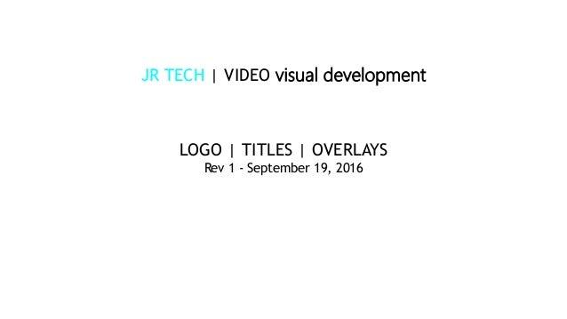 JR TECH | VIDEO visual development LOGO | TITLES | OVERLAYS Rev 1 - September 19, 2016