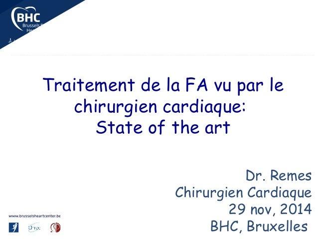 Traitement de la FA vu par le chirurgien cardiaque: State of the art Dr. Remes Chirurgien Cardiaque 29 nov, 2014 BHC, Brux...