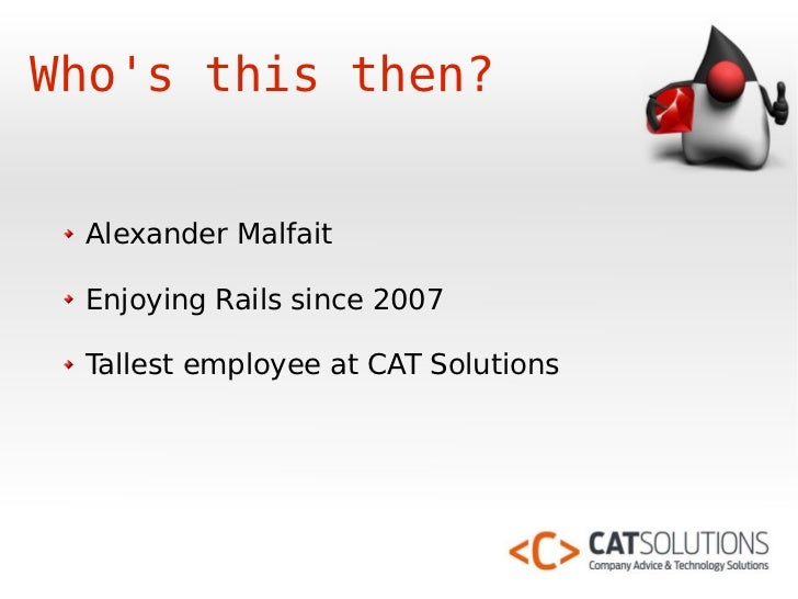 Who's this then?    Alexander Malfait   Enjoying Rails since 2007   Tallest employee at CAT Solutions
