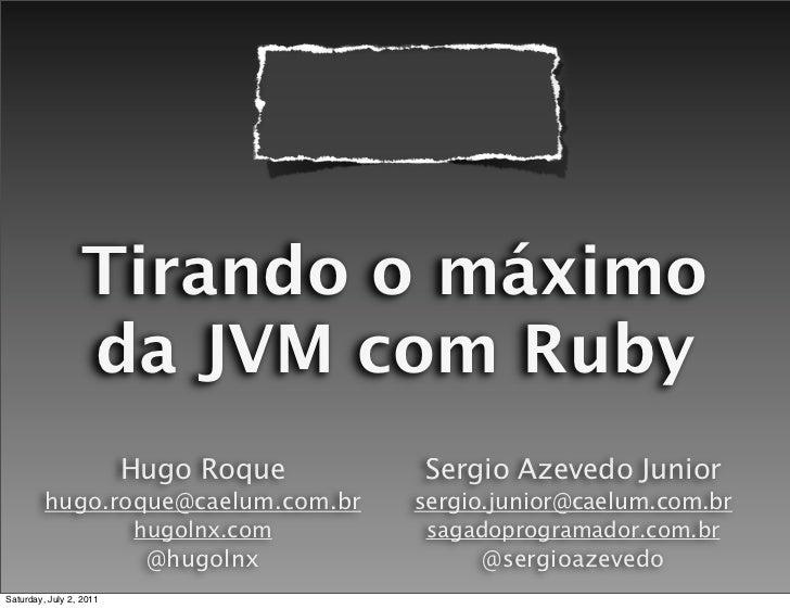 Tirando o máximo                  da JVM com Ruby                         Hugo Roque    Sergio Azevedo Junior         hugo...
