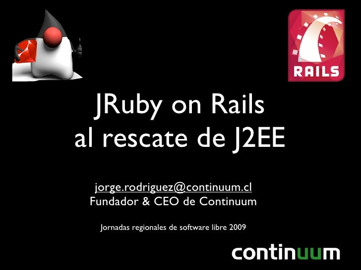 JRuby on Rails al rescate de J2EE   jorge.rodriguez@continuum.cl  Fundador & CEO de Continuum   Jornadas regionales de sof...