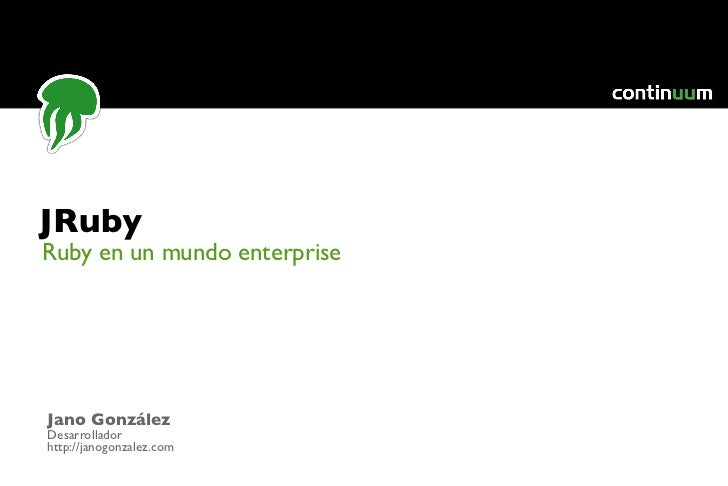 JRubyRuby en un mundo enterpriseJano GonzálezDesarrolladorhttp://janogonzalez.com