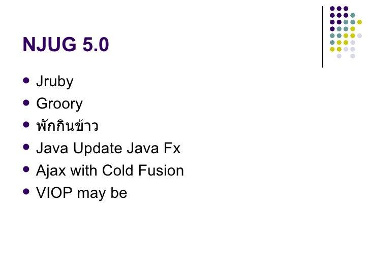 NJUG 5.0 <ul><li>Jruby </li></ul><ul><li>Groory </li></ul><ul><li>พักกินข้าว </li></ul><ul><li>Java Update Java Fx </li></...