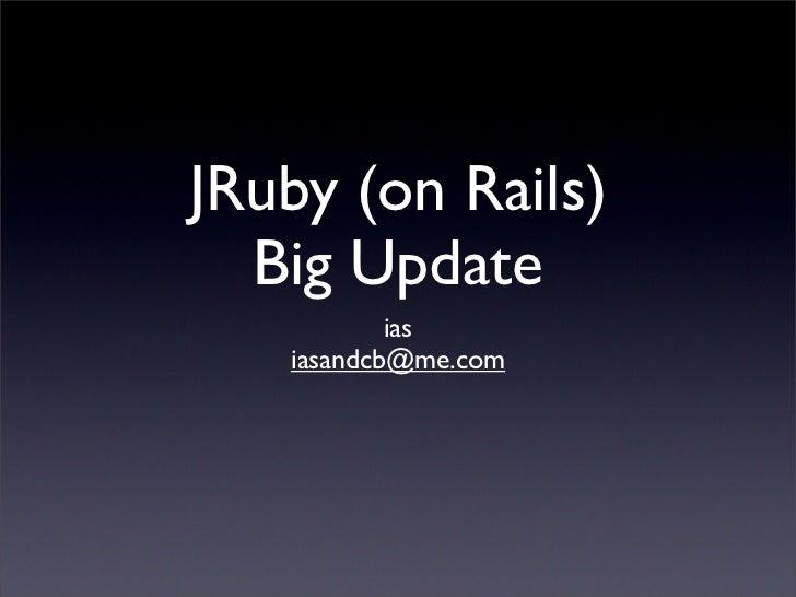 JRuby (on Rails)   Big Update            ias    iasandcb@me.com
