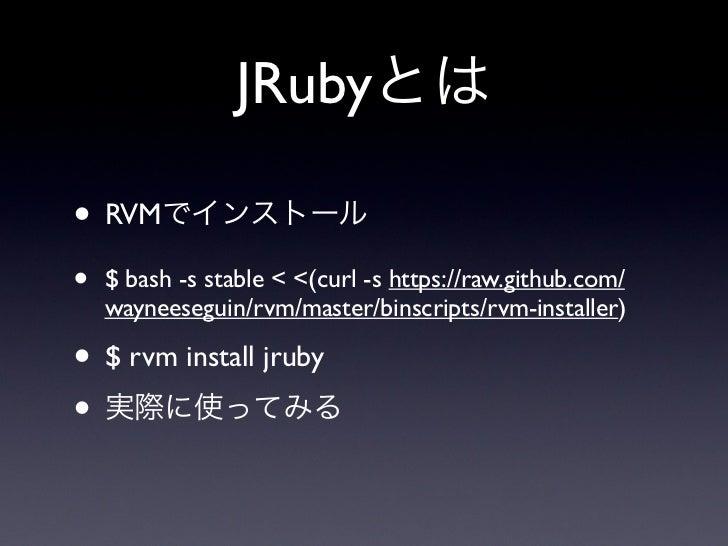 JRubyとは• RVMでインストール•   $ bash -s stable < <(curl -s https://raw.github.com/    wayneeseguin/rvm/master/binscripts/rvm-inst...