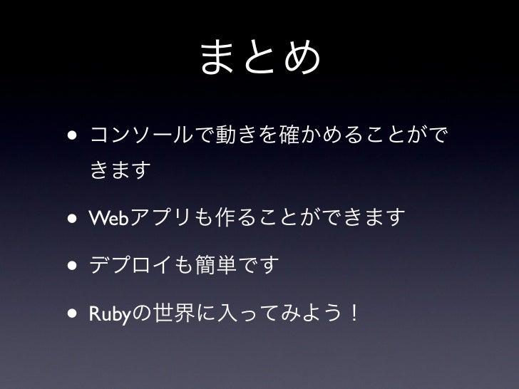 まとめ• コンソールで動きを確かめることがで きます• Webアプリも作ることができます• デプロイも簡単です• Rubyの世界に入ってみよう!