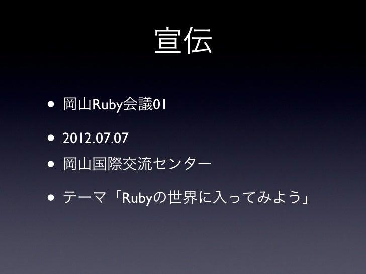 宣伝• 岡山Ruby会議01• 2012.07.07• 岡山国際交流センター• テーマ「Rubyの世界に入ってみよう」