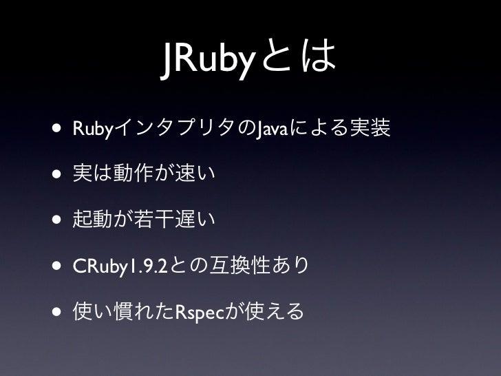 JRubyとは• RubyインタプリタのJavaによる実装• 実は動作が速い• 起動が若干遅い• CRuby1.9.2との互換性あり• 使い慣れたRspecが使える