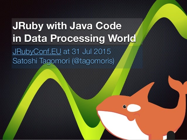 JRuby with Java Code in Data Processing World JRubyConf.EU at 31 Jul 2015 Satoshi Tagomori (@tagomoris)