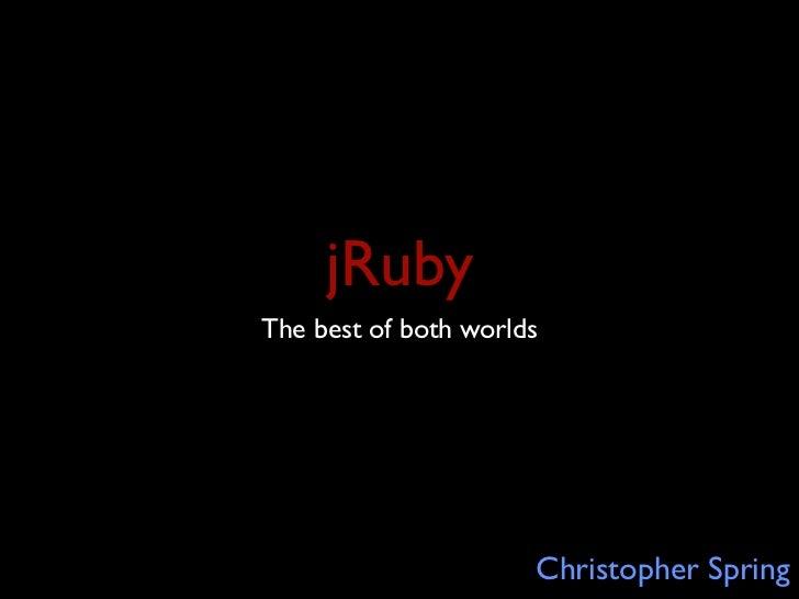 jRubyThe best of both worlds                      Christopher Spring