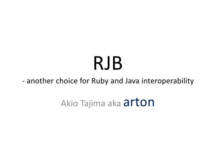 RJB - another choice for Ruby and Java interoperability<br />Akio Tajima aka arton<br />