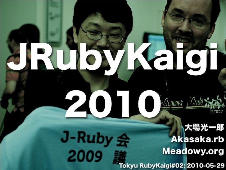 JRubyKaigi  2010               大場光一郎                  Akasaka.rb                 Meadowy.org     Tokyu RubyKaigi#02; 2010-...