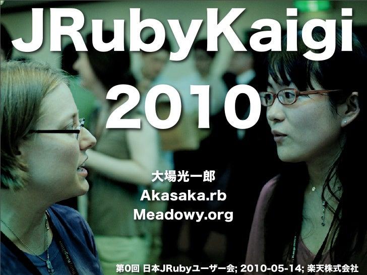 JRubyKaigi  2010       大場光一郎      Akasaka.rb     Meadowy.org   第0回 日本JRubyユーザー会; 2010-05-14; 楽天株式会社