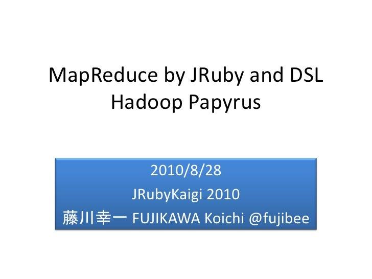 MapReduce by JRuby and DSL      Hadoop Papyrus          2010/8/28       JRubyKaigi 2010  藤川幸一 FUJIKAWA Koichi @fujibee