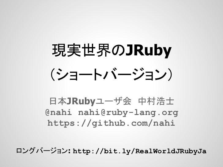 現実世界のJRuby      (ショートバージョン)       日本JRubyユーザ会 中村浩士      @nahi nahi@ruby-lang.org      https://github.com/nahiロングバージョン: htt...