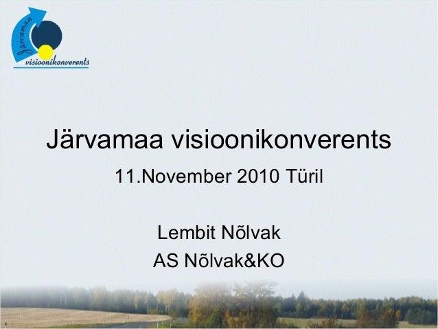 Järvamaa visioonikonverents 11.November 2010 Türil Lembit Nõlvak AS Nõlvak&KO