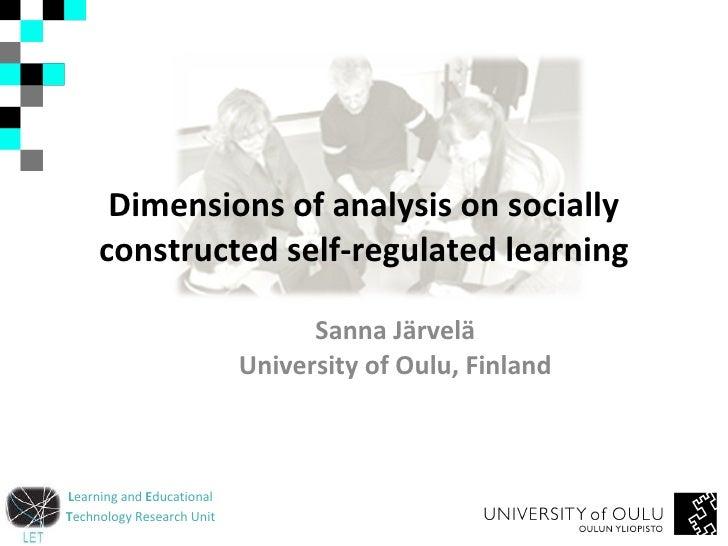 Dimensions of analysis on socially constructed self-regulated learning Sanna Järvelä University of Oulu, Finland
