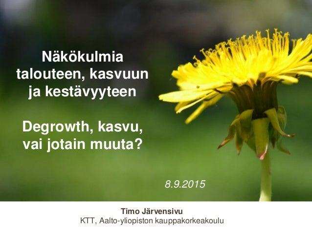 Timo Järvensivu KTT, Aalto-yliopiston kauppakorkeakoulu Näkökulmia talouteen, kasvuun ja kestävyyteen Degrowth, kasvu, vai...